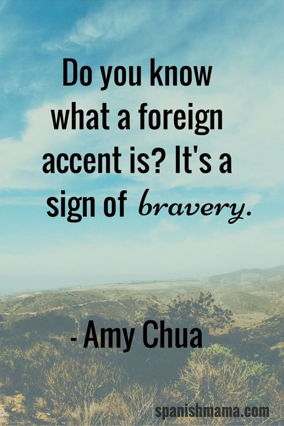 Being Brave With Language- Do you know what a foreign accent is? It's a sign of bravery. -Amy Chua: