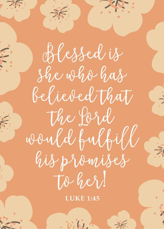 Blessed is she who has believed that the Lord would fulfill his promises to her! Luke 1:45 When we put our trust and confidence in the Lord, we are blessed beyond measure. Our worries fade and our trials seem as though we can endure them because we believe in the Lord that He will fulfill his.: