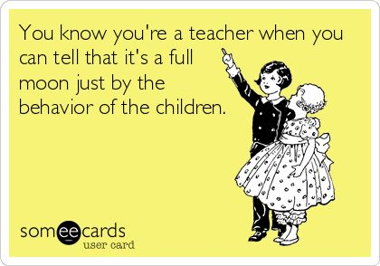 Students and a Full Moon! I never knew about this phenomenon until I became a teacher, but it's oh so true!: