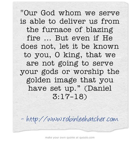 Our God whom we serve is able to deliver us from the furnace of blazing fire ... But even if He does not, let it be known to you, O king, that we are not going to serve your gods or worship the golden image that you have set up.%u201D (Daniel 3:17%u201318)