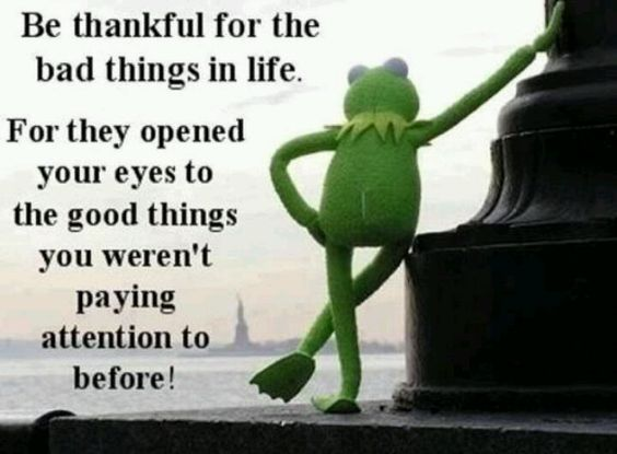 Bad things = opening of your eyes...be thankful
