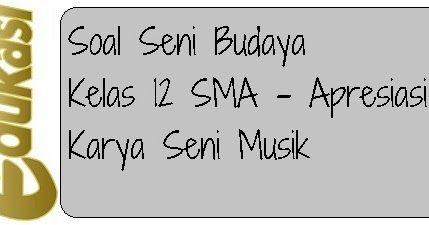 Soal Seni Budaya Kelas 12 Sma Apresiasi Karya Seni Musik Karya Seni Seni Musik Budaya