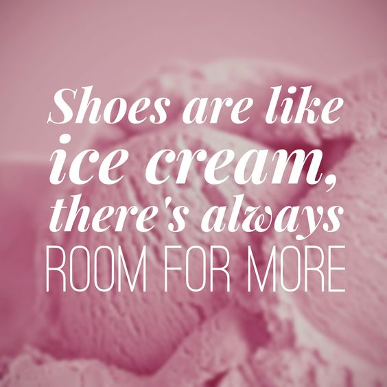 Shoes are like ice cream, there's always room for more!