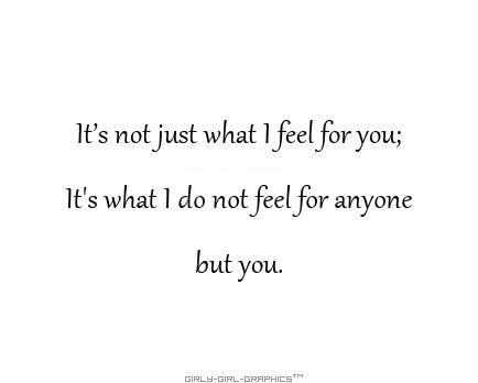 True love - It's not just what I feel for you; It's what I do not feel for anyone but you...