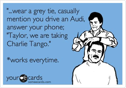 '...wear a grey tie, casually mention you drive an Audi, answer your phone; 'Taylor, we are taking Charlie Tango.' *works everytime.