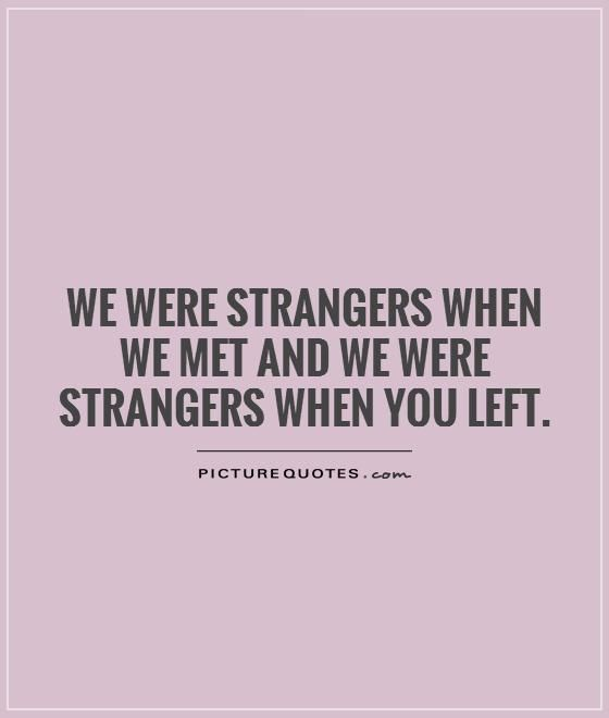 We were strangers when we met and we were strangers when you left ...