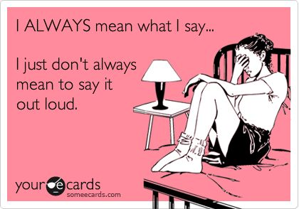 I always mean what I say....    I just don't always mean to say it out loud.