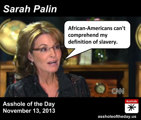 Asshole Of The Day, Asshole of the Day, November 13, 2013: Sarah Palin... WHAT... DID SHE... JUST... SAY... ??? She's Asshole of the Day at least once a week.