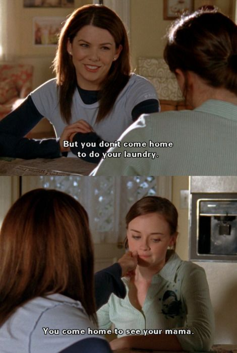 RORY: So, the washer's broken.  LORELAI: Yup.  RORY: You didn't mention that when you saw me walk out with my exponential amounts of laundry.  LORELAI: Sorry.  RORY: Or when I called from Yale to say that I had exponential amounts of laundry to do.  LORELAI: You've totally co-opted my word.  RORY: Okay, plethora - that's my word. I have a plethora of dirty laundry and nowhere to do it.  LORELAI: But you don't come home to do your laundry. You come home to see your mama.