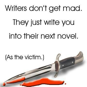 "I've ""killed off"" or at least tortured more than a few people who've made me mad. Writing is great revenge (and therapy).:"