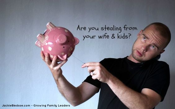 Are you stealing from your wife and kids?