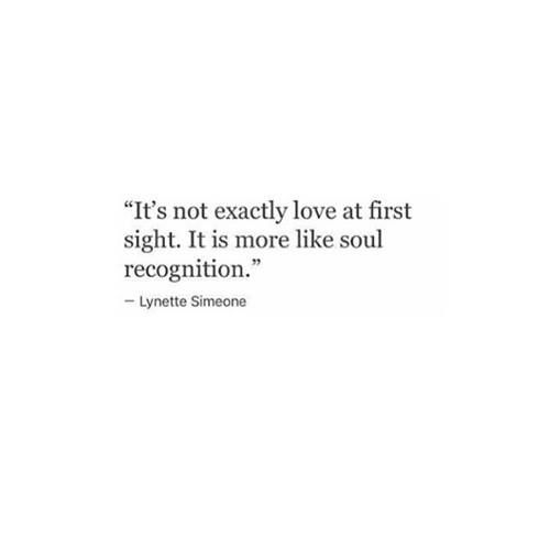 It's not exactly love at first sight. It is more like soul recognition.: