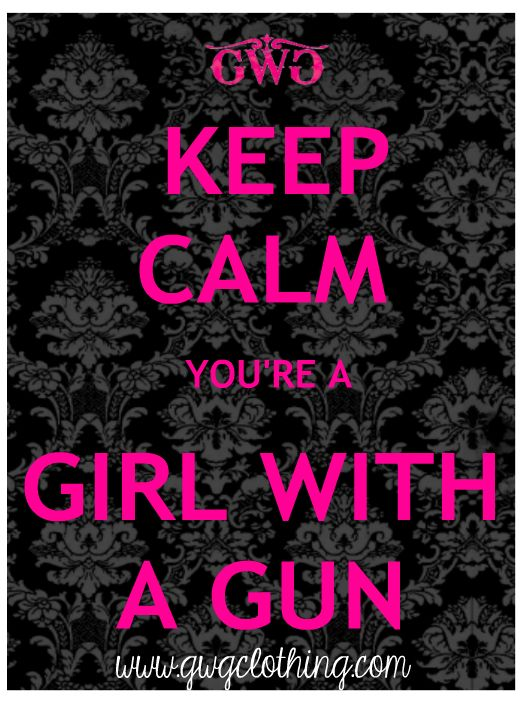 Keep Calm You're A Girl With A Gun  www.gwgclothing.com