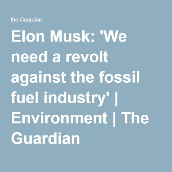 Elon Musk: 'We need a revolt against the fossil fuel industry' | Environment | The Guardian