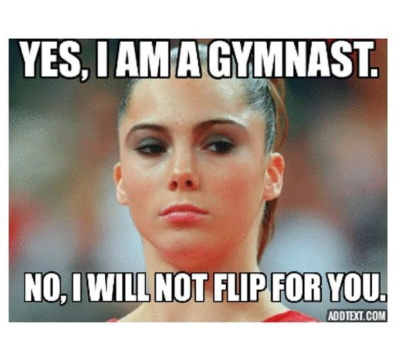 "When ever I say I'm a gymnast, people always ask me to do a ""flip"" ummm we are kinda in the middle of the cafeteria at school...... Soooo....... No"
