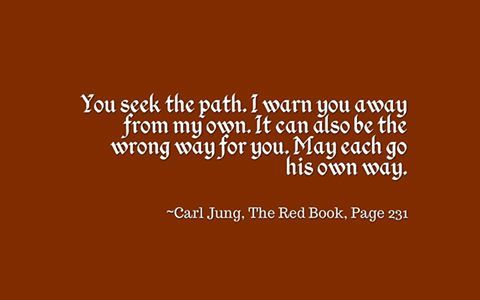 You seek the path. I warn you away from my own. It can also be the wrong way for you. May each go his own way. ~Carl Jung, The Red Book, Page 231
