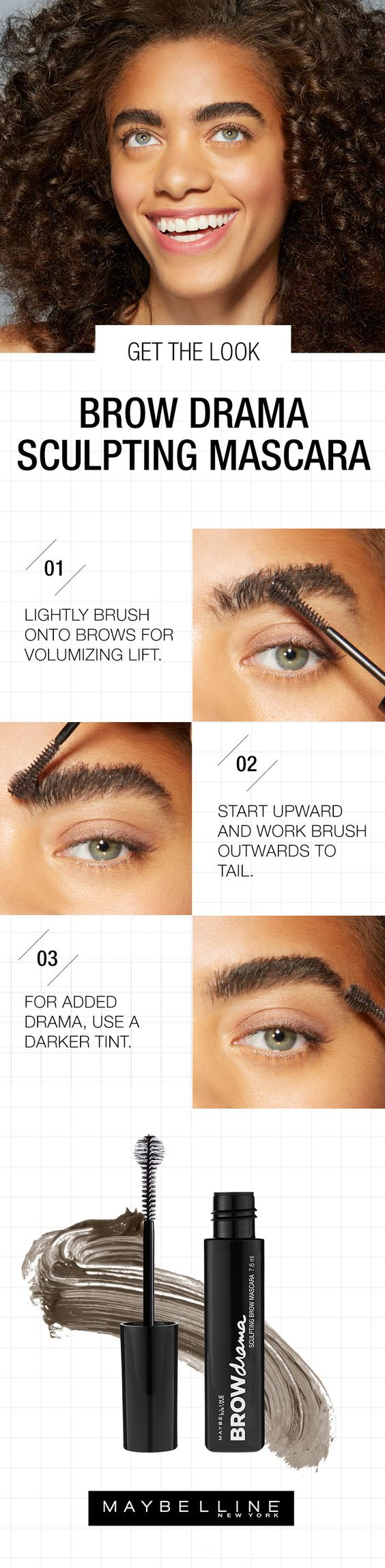 Tame strays and fly aways with Maybelline's Brow Drama Fiber Sculpting Mascara. The perfect ball brush and tinted formula sculpt brows for some serious added oomph. To get the look follow this simple step by step eyebrow tutorial for tamed, bold brows. Step 1: Lightly brush onto brows for volumizing lift. Step 2: Start upward and work brush outwards to tail. Step 3: For added drama, use a darker tint.