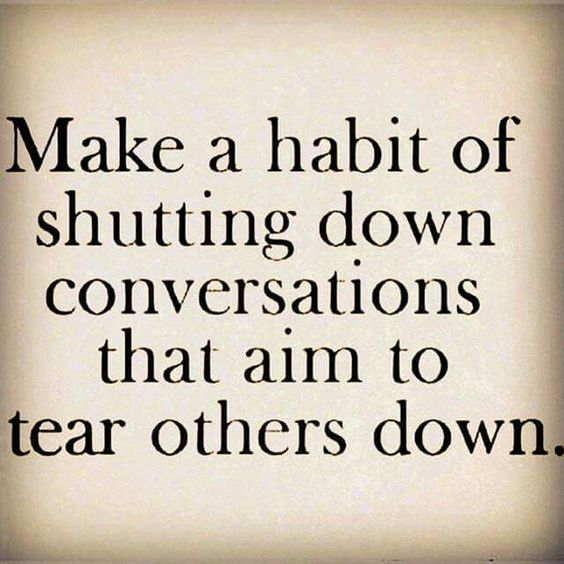 Walk away and watch out: a person who gossips to you has more than likely already, (or will soon be) tearing you down as well!!! I want nothing to do with the ones who aim to tear others down or the ones ignorant enough to listen.
