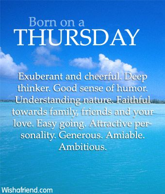 Day of Birth : Born on Thursday Exuberant and cheerful. Deep thinker. Good sense of humor. Understanding nature. Faithful towards family, friends and your love. Easy going. Attractive personality. Generous. Amiable. Ambitious.