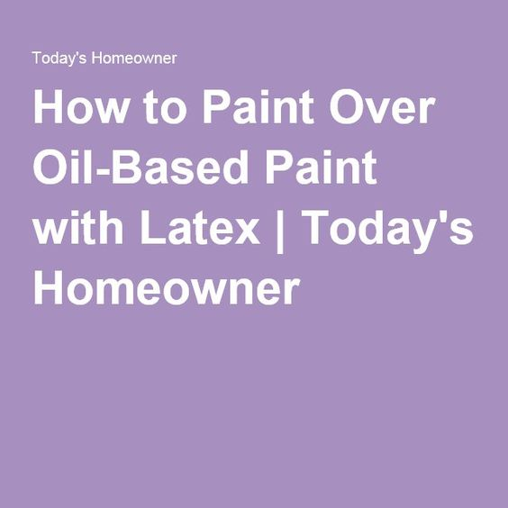How to paint latex over oil