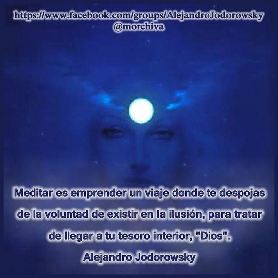 """""""Meditar es emprender un viaje donde te despojas de la voluntad de existir en la ilusión, para tratar de llegar a tu tesoro interior, """"Dios"""" (""""Diosa"""")."""" -Alejandro Jodorowsky."""
