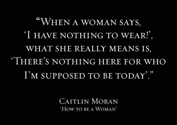 """When a woman said i have nothing to wear!, what she really means is, there's nothing here for who i'm sopposed to be today."" ~Caitlin Moran:"