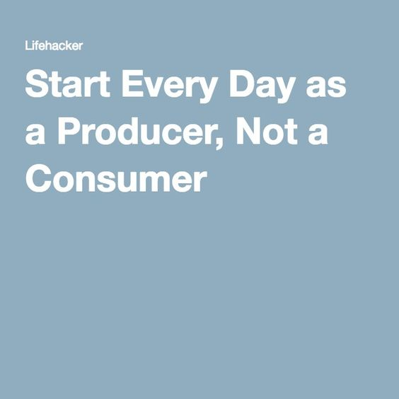 Start Every Day as a Producer, Not a Consumer