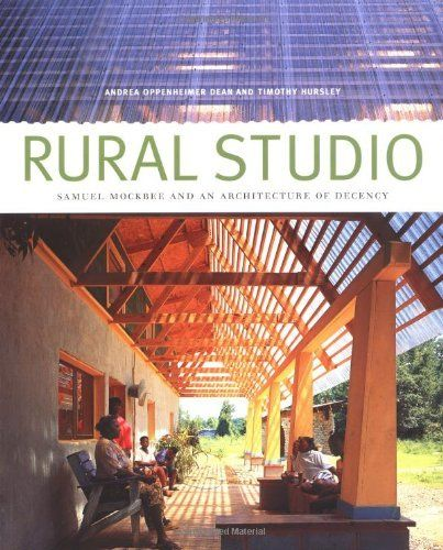 Rural Studio: Samuel Mockbee and an Architecture of Decency by Andrea Oppenheimer Dean et al., http://www.amazon.com/dp/1568982925/ref=cm_sw_r_pi_dp_7oKCtb1X0821G