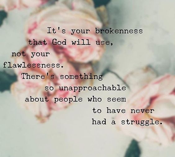 It's your brokenness that God will use, not your flawlessness. There's something so unapproachable about people who seem to have never had a struggle.