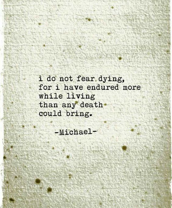 I do not fear dying, for I have endured more while living than any death could bring -Michael-  LO