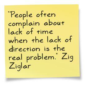 People often complain about lack of time when lack if direction is the real problem.  Zig Ziglar: