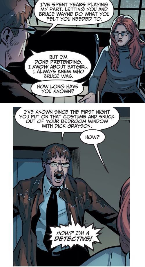 Barbara Gordon and Jim Gordon finally have an honest conversation about Batgirl and Jim also knows that Barbara often sneak out of her bedroom window to be with Dick Grayson(Robin/Nightwing)
