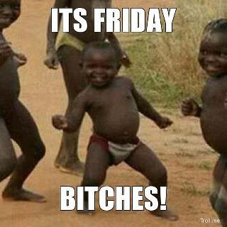 It's Friday bitches!