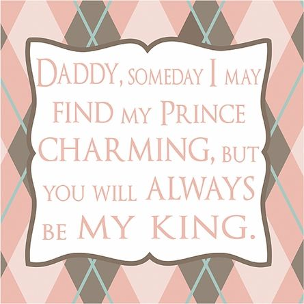 Daddy, someday I may find my prince charming, but you will always be my king