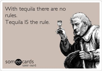 Funny Drinks/Happy Hour Ecard: With tequila there are no rules. Tequila IS the rule.  http://tequilajournalist.com/