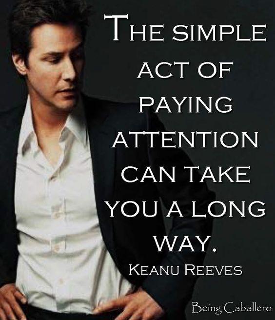 """""""The simple act of paying attention can take you a long way."""" Keanu Reeves"""
