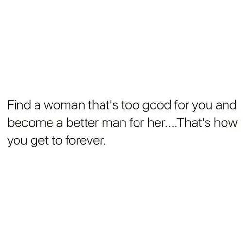 Find A Woman That S Too Good For You And Become A Better Man For Her That S How You Get To Forever Good Man Quotes Treat Her Right Quotes Fact Quotes