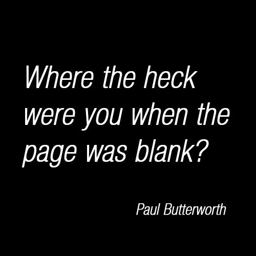 Where the heck were you when the page was blank? - Paul Butterworth