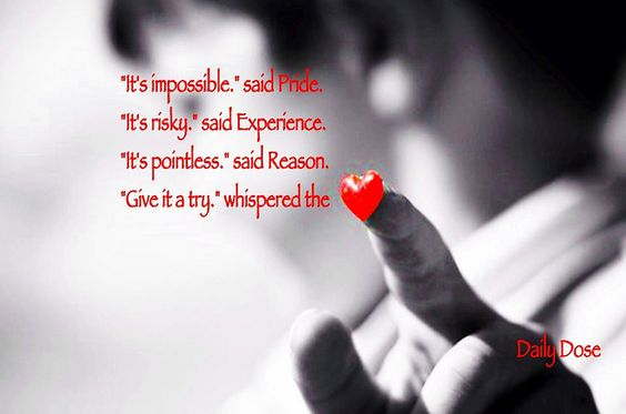 """""""It impossible,"""" said Pride.  """"It's risky,"""" said Experience.  """"It's pointless,"""" said Reason.   """"Give it a try,"""" whispered the heart."""