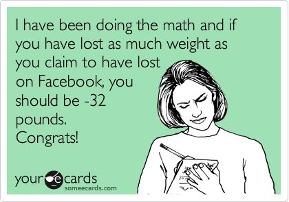 I have been doing the math and if you have lost as much weight as you claim to have lost on Facebook, you should be -32 pounds. Congrats!