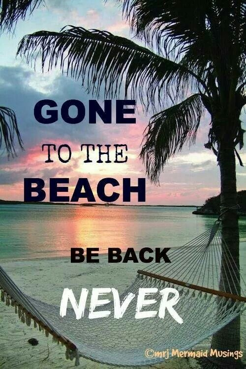 Gone to the beach. Be back... never!: