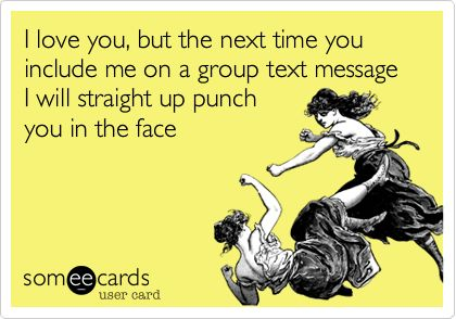 I love you, but the next time you include me on a group text message I will straight up punch you in the face.: