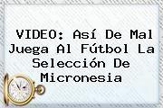 http://tecnoautos.com/wp-content/uploads/imagenes/tendencias/thumbs/video-asi-de-mal-juega-al-futbol-la-seleccion-de-micronesia.jpg Micronesia. VIDEO: Así de mal juega al fútbol la selección de Micronesia, Enlaces, Imágenes, Videos y Tweets - http://tecnoautos.com/actualidad/micronesia-video-asi-de-mal-juega-al-futbol-la-seleccion-de-micronesia/