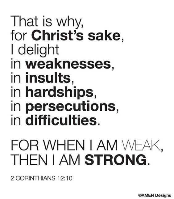That is why, for Christ's sake, I delight in weaknesses, in insults, in hardships, in persecutions, in difficulties. For when I am weak, then I am strong. 2 Corinthians 12:10