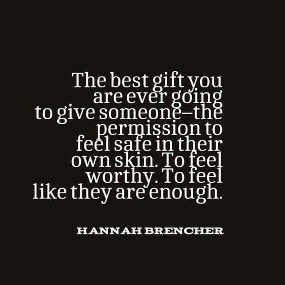 The best gift you are ever going to give someone --the permission to feel safe in their own soon. To feel worthy. To feel like they are enough. ~ Hannah Brencher <3