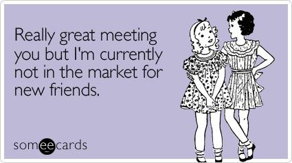 Really great meeting you but I'm currently not in the market for new friends.