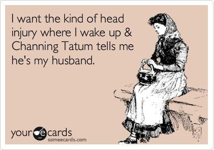 I'm not into Channing Tatum but if you had to have a head injury, that seems like a less horrible one...