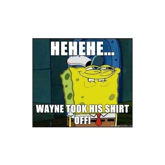 Spongebob Face - Hehehe... Wayne took his shirt off ...