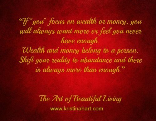 "Abundance vs Wealth and Money. Money is attracted to me like a magnet. WEALTH & ABUNDANCE IS SPEEDING MY WAY. Sometimes all it takes for a dream to come true, is the visualization that it has already happened. Stay consistent and focused on having wealth and abundance NOW. Watch over time as your ""visions"" manifest into ""realities"". Abundance surrounds me. I know that there is more than enough for everyone. Now and Always... AND SO IT IS!!!!!!!"