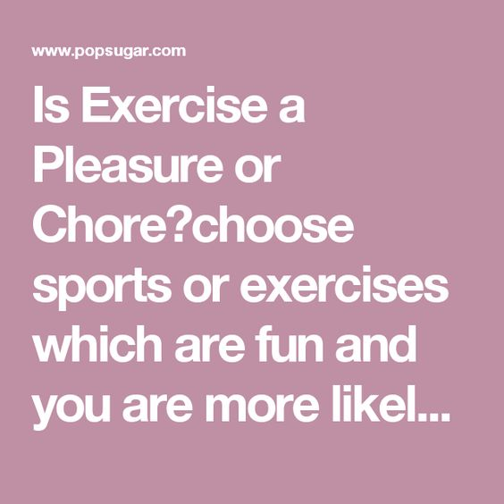 Is Exercise a Pleasure or Chore?choose sports or exercises which are fun and you are more likely to do it.